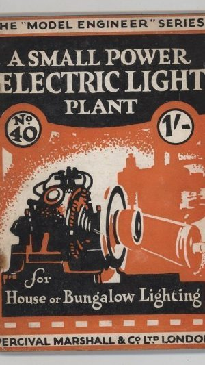 """A Small Power Electric Light Plant. How to Install, Operate, and Maintain It.  The """"Model Engineer"""" Series No.40"""